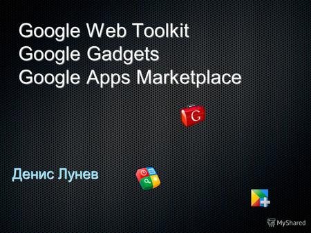 Google Web Toolkit Google Gadgets Google Apps Marketplace Денис Лунев.