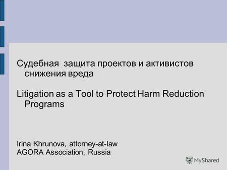 Судебная защита проектов и активистов снижения вреда Litigation as a Tool to Protect Harm Reduction Programs Irina Khrunova, attorney-at-law AGORA Association,