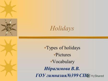 Holidays Types of holidays Pictures Vocabulary Ибрагимова В.В. ГОУ гимназия399 СПб.