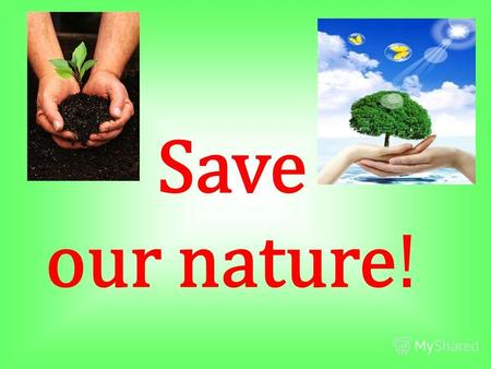 Save our nature!. It is the 22 of April - Earth Day!