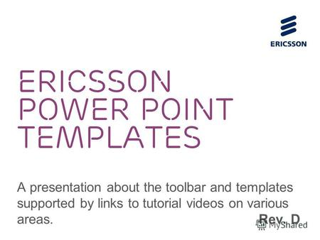 ERICSSON POWER POINT TEMPLATES A presentation about the toolbar and templates supported by links to tutorial videos on various areas. Rev. D.