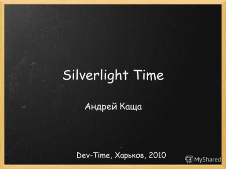 Silverlight Time Андрей Каща Dev-Time, Харьков, 2010.