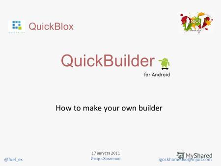 QuickBlox QuickBuilder for Android How to make your own builder igor.khomenko@injoit.com 17 августа 2011 Игорь Хоменко @fuel_ex.