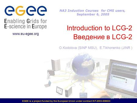 EGEE is a project funded by the European Union under contract IST-2003-508833 Introduction to LCG-2 Введение в LCG-2 O.Kodolova (SINP MSU), E.Tikhonenko.
