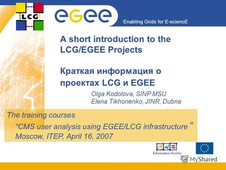 Enabling Grids for E-sciencE A short introduction to the LCG/EGEE Projects Краткая информация о проектах LCG и EGEE Olga Kodolova, SINP MSU Elena Tikhonenko,