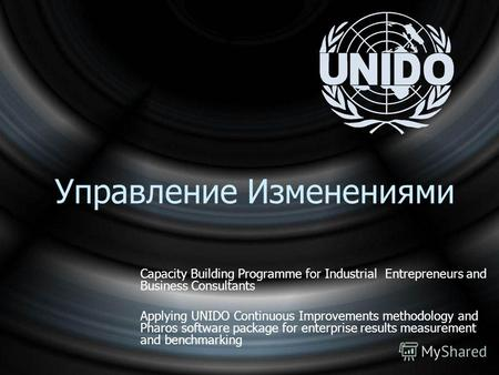 Управление Изменениями Capacity Building Programme for Industrial Entrepreneurs and Business Consultants Applying UNIDO Continuous Improvements methodology.