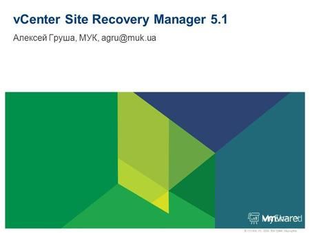 © VMware, Inc., 2009. Все права защищены. vCenter Site Recovery Manager 5.1 Алексей Груша, МУК, agru@muk.ua.