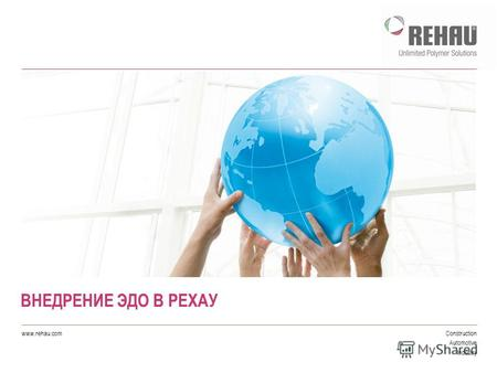 Construction Automotive Industry www.rehau.com ВНЕДРЕНИЕ ЭДО В РЕХАУ.