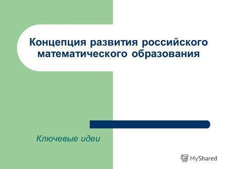 Концепция развития российского математического образования Ключевые идеи.