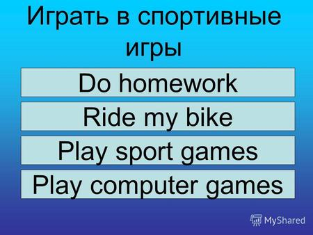 Играть в спортивные игры Do homework Ride my bike Play sport games Play computer games.