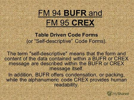 FM 94 BUFR and FM 95 CREX Table Driven Code Forms (or Self-descriptive Code Forms). The term self-descriptive means that the form and content of the.