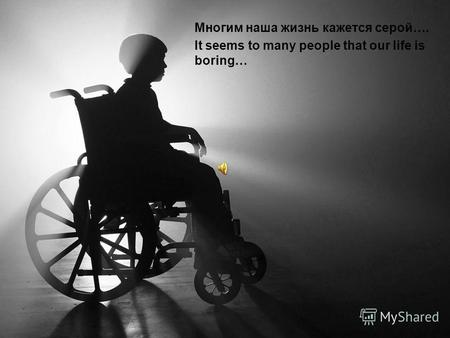 Многим наша жизнь кажется серой…. It seems to many people that our life is boring…