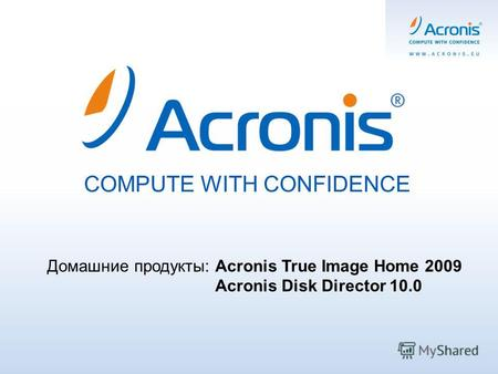 COMPUTE WITH CONFIDENCE Домашние продукты: Acronis True Image Home 2009 Acronis Disk Director 10.0.