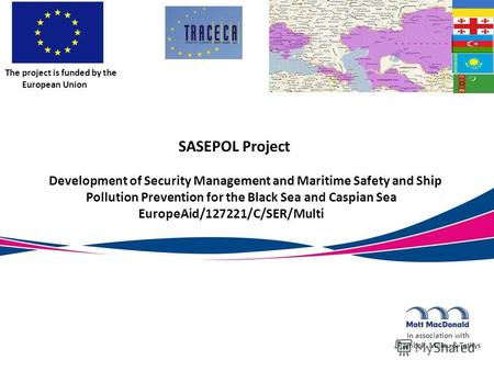 SASEPOL Project Development of Security Management and Maritime Safety and Ship Pollution Prevention for the Black Sea and Caspian Sea EuropeAid/127221/C/SER/Multi.