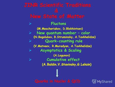 JINR Scientific Traditions & New State of Matter Fluctons (M.Mescheriakov, D.Blokhintsev) New quantum number – color (N.Bogolubov, B.Struminsky, A.Tavkhelidze)