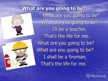What are you going to be? What are you going to be? What are you going to be? Ill be a teacher, Ill be a teacher, Thats the life for me. Thats the life.