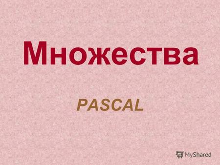 Множества PASCAL. Примеры объявления: 1 способ2 способ Type MN1=set of char; MN2=set of byte; MN3=set of 0..9; MN4=set of 0..9; MN5=set of K..R; MN6=set.