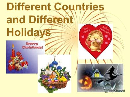 Different Countries and Different Holidays Christmas Christmas New Year New Year Saint Valentines Day Saint Valentines Day Easter Easter Mothers day.