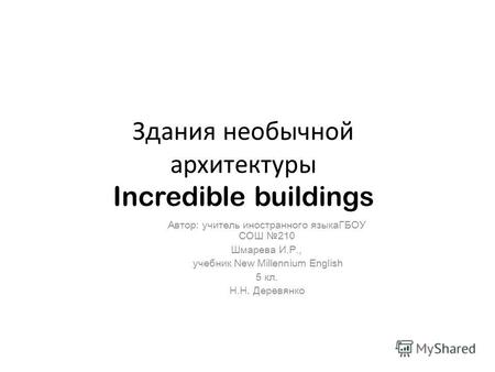 Здания необычной архитектуры Incredible buildings Автор: учитель иностранного языкаГБОУ СОШ 210 Шмарева И.Р., учебник New Millennium English 5 кл. Н.Н.
