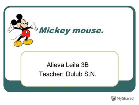 Mickey mouse. Alieva Leila 3B Teacher: Dulub S.N..