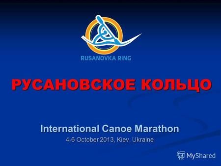 РУСАНОВСКОЕ КОЛЬЦО International Canoe Marathon 4-6 October 2013, Kiev, Ukraine.