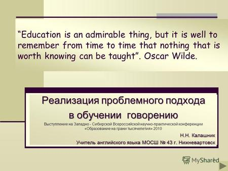 1 Education is an admirable thing, but it is well to remember from time to time that nothing that is worth knowing can be taught. Oscar Wilde. Реализация.