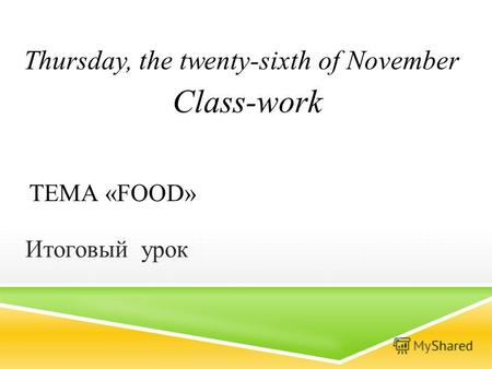 ТЕМА «FOOD» Итоговый урок Thursday, the twenty-sixth of November Class-work.