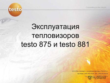 Committing to the future! Эксплуатация тепловизоров testo 875 и testo 881 ООО НТЦ «Эксперт» - российский партнер «Тэсто Рус» тел./факс: (495) 660 49 68.
