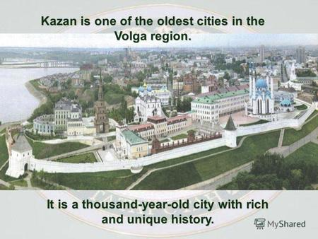 Kazan is one of the oldest cities in the Volga region. It is a thousand-year-old city with rich and unique history.