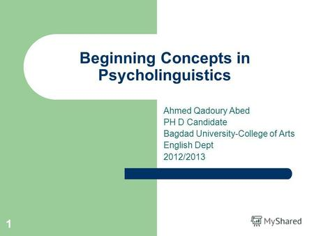 1 Beginning Concepts in Psycholinguistics Ahmed Qadoury Abed PH D Candidate Bagdad University-College of Arts English Dept 2012/2013.