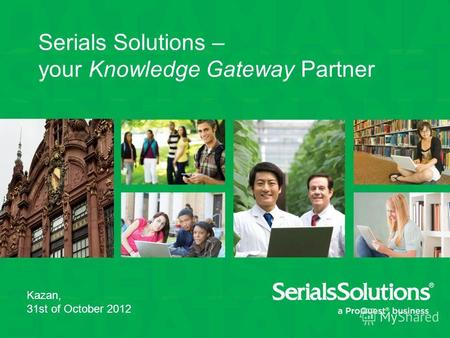 Serials Solutions – your Knowledge Gateway Partner Kazan, 31st of October 2012.