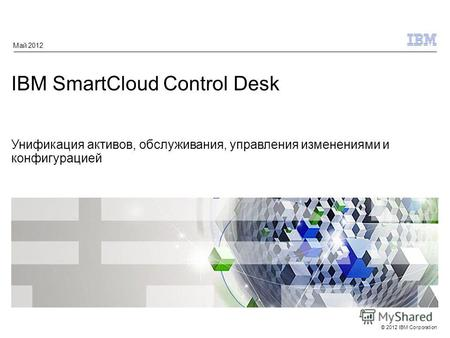 © 2012 IBM Corporation IBM SmartCloud Control Desk Унификация активов, обслуживания, управления изменениями и конфигурацией Май 2012.