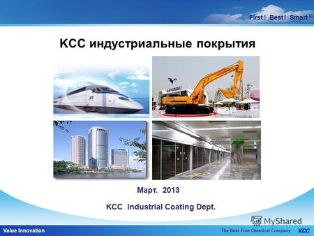 First ! Best ! Smart ! The Best Fine Chemical Company Value Innovation First ! Best ! Smart ! KCC индустриальные покрытия Март. 2013 KCC Industrial Coating.