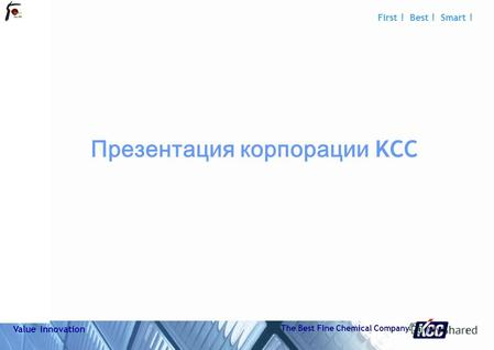0 Do not refresh 111501-001 First ! Best ! Smart ! Value Innovation The Best Fine Chemical Company Презентация KCC.