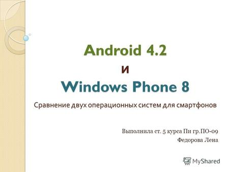Android 4.2 и Windows Phone 8 Сравнение двух операционных систем для смартфонов Выполнила ст. 5 курса Пи гр.ПО-09 Федорова Лена.