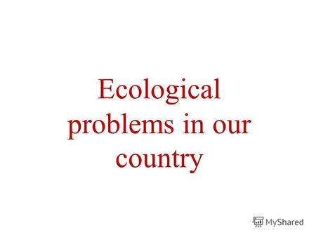 Ecological problems in our country. The aims of our lesson are: To brush up the words connected with the theme To discuss the topics which are the part.