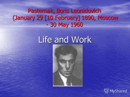 Pasternak, Boris Leonidovich (January 29 [10 February] 1890, Moscow - 30 May 1960 Life and Work.