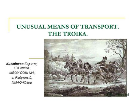 UNUSUAL MEANS OF TRANSPORT. THE TROIKA. Киекбаева Карина, 10а класс, МБОУ СОШ 6, г. Радужный, ХМАО-Югра.