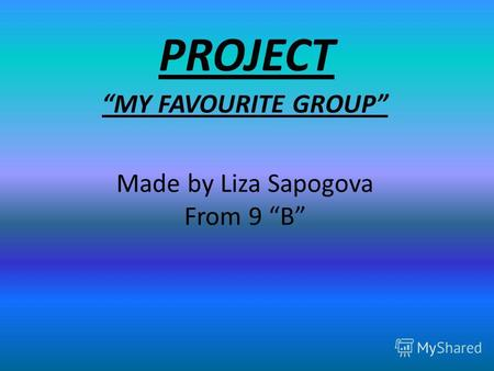 PROJECT MY FAVOURITE GROUP Made by Liza Sapogova From 9 B.