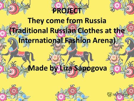 PROJECT They come from Russia (Traditional Russian Clothes at the International Fashion Arena) Made by Liza Sapogova.
