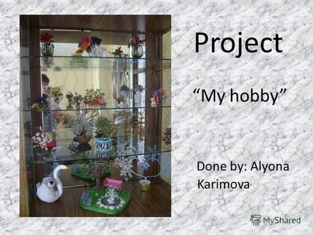 Project My hobby Done by: Alyona Karimova. My hobby is handmaking. When I have free time I bead. I have beaded since 12. My first work is Wild strawberries.