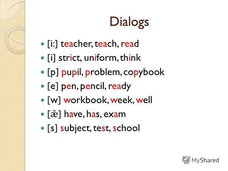 Dialogs [i:] teacher, teach, read [i] strict, uniform, think [p] pupil, problem, copybook [e] pen, pencil, ready [w] workbook, week, well [ ǣ ] have, has,