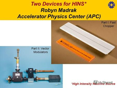 *High Intensity Neutrino Source Two Devices for HINS* Robyn Madrak Accelerator Physics Center (APC) Part I: Fast Chopper Part II: Vector Modulators.