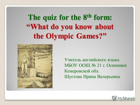 The quiz for the 8 th form: What do you know about the Olympic Games? Учитель английского языка МБОУ ООШ 21 г. Осинники Кемеровской обл. Шустова Ирина.