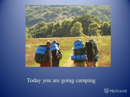 Today you are going camping. with your family, friends or class.