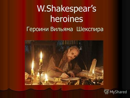 Героини Вильяма Шекспира W.Shakespears heroines My mistress' eyes are nothing like the sun; Coral is far more red than her lips' red;