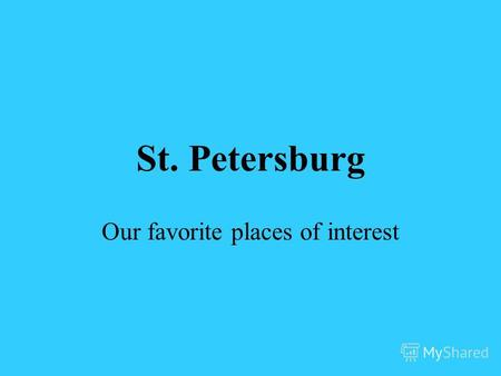 St. Petersburg Our favorite places of interest. The Peter and Paul Fortress The first stone of the fortress was laid on the 16-th of May (the 27-th of.