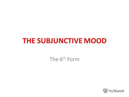 THE SUBJUNCTIVE MOOD The 6 th Form. THE INDICATIVE MOOD (All actions are real) If + Present Simple, will + Infinitive Will + Infinitive if + Present Simple.