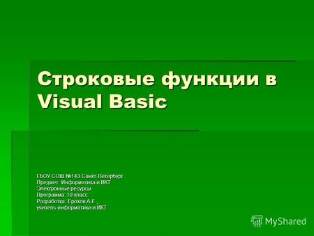 Строковые функции в Visual Basic ГБОУ СОШ 143 Санкт-Петербург Предмет: Информатика и ИКТ Электронные ресурсы Программа: 10 класс Разработка: Ерохов А.Е.,