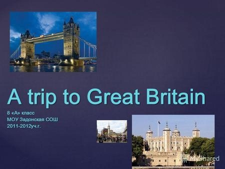A trip to Great Britain 8 «A» класс МОУ Задонская СОШ 2011-2012уч.г.